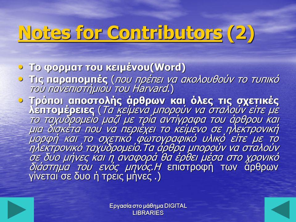 Εργασία στο μάθημα DIGITAL LIBRARIES21 Notes for ContributorsNotes for Contributors (2) Notes for Contributors Το φορματ του κειμένου(Word) Το φορματ του κειμένου(Word) Τις παραπομπές (που πρέπει να ακολουθούν το τυπικό του πανεπιστήμιου του Harvard.) Τις παραπομπές (που πρέπει να ακολουθούν το τυπικό του πανεπιστήμιου του Harvard.) Τρόποι αποστολής άρθρων και όλες τις σχετικές λεπτομέρειες (Τα κείμενα μπορούν να σταλούν είτε με το ταχυδρομείο μαζί με τρία αντίγραφα του άρθρου και μια δισκέτα που να περιέχει το κείμενο σε ηλεκτρονική μορφή και το σχετικό φωτογραφικό υλικό είτε με το ηλεκτρονικό ταχυδρομείο.Tα άρθρα μπορούν να σταλούν σε δυο μήνες και η αναφορά θα έρθει μέσα στο χρονικό διάστημα του ενός μηνός.Η επιστροφή των άρθρων γίνεται σε δυο ή τρεις μήνες.) Τρόποι αποστολής άρθρων και όλες τις σχετικές λεπτομέρειες (Τα κείμενα μπορούν να σταλούν είτε με το ταχυδρομείο μαζί με τρία αντίγραφα του άρθρου και μια δισκέτα που να περιέχει το κείμενο σε ηλεκτρονική μορφή και το σχετικό φωτογραφικό υλικό είτε με το ηλεκτρονικό ταχυδρομείο.Tα άρθρα μπορούν να σταλούν σε δυο μήνες και η αναφορά θα έρθει μέσα στο χρονικό διάστημα του ενός μηνός.Η επιστροφή των άρθρων γίνεται σε δυο ή τρεις μήνες.)