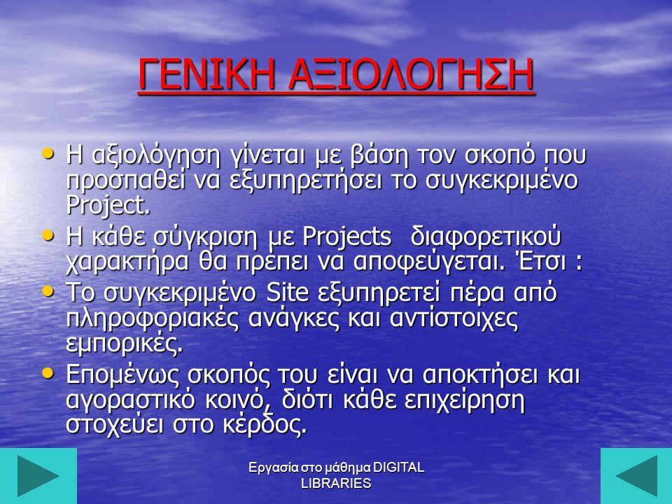 Εργασία στο μάθημα DIGITAL LIBRARIES22 ΓΕΝΙΚΗ ΑΞΙΟΛΟΓΗΣΗ Η αξιολόγηση γίνεται με βάση τον σκοπό που προσπαθεί να εξυπηρετήσει το συγκεκριμένο Project.