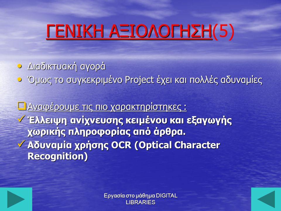 Εργασία στο μάθημα DIGITAL LIBRARIES26 ΓΕΝΙΚΗ ΑΞΙΟΛΟΓΗΣΗ ΓΕΝΙΚΗ ΑΞΙΟΛΟΓΗΣΗ(5) Διαδικτυακή αγορά Διαδικτυακή αγορά Όμως το συγκεκριμένο Project έχει και πολλές αδυναμίες Όμως το συγκεκριμένο Project έχει και πολλές αδυναμίες  Αναφέρουμε τις πιο χαρακτηρίστηκες : Έλλειψη ανίχνευσης κειμένου και εξαγωγής χωρικής πληροφορίας από άρθρα.
