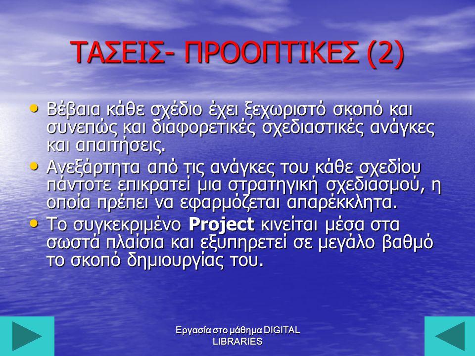 Εργασία στο μάθημα DIGITAL LIBRARIES29 ΤΑΣΕΙΣ- ΠΡΟΟΠΤΙΚΕΣ (2) Βέβαια κάθε σχέδιο έχει ξεχωριστό σκοπό και συνεπώς και διαφορετικές σχεδιαστικές ανάγκες και απαιτήσεις.