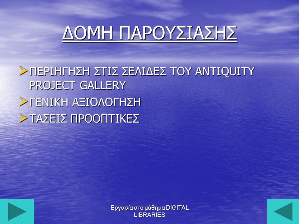 Εργασία στο μάθημα DIGITAL LIBRARIES4 Σκοπός και πρόθεση o Σκοπός και πρόθεση του Antiquity Project Gallery είναι να καταστήσει γνωστό το τετραμηνιαίο αρχαιολογικό περιοδικό Antiquity.