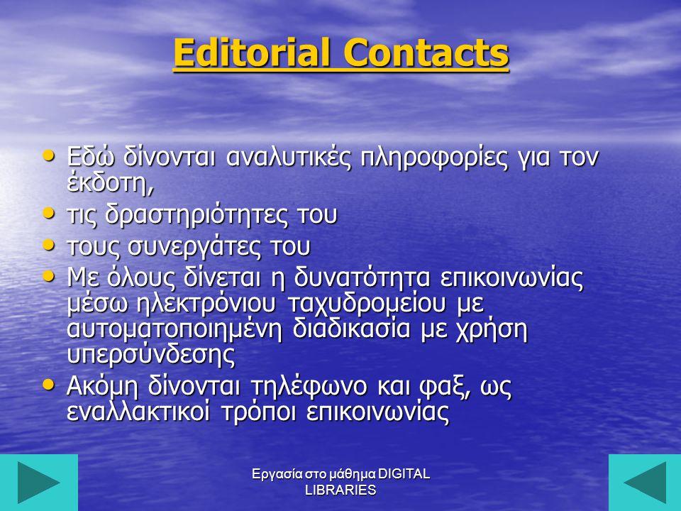 Εργασία στο μάθημα DIGITAL LIBRARIES8 Editorial Contacts Εδώ δίνονται αναλυτικές πληροφορίες για τον έκδοτη, Εδώ δίνονται αναλυτικές πληροφορίες για τον έκδοτη, τις δραστηριότητες του τις δραστηριότητες του τους συνεργάτες του τους συνεργάτες του Με όλους δίνεται η δυνατότητα επικοινωνίας μέσω ηλεκτρόνιου ταχυδρομείου με αυτοματοποιημένη διαδικασία με χρήση υπερσύνδεσης Με όλους δίνεται η δυνατότητα επικοινωνίας μέσω ηλεκτρόνιου ταχυδρομείου με αυτοματοποιημένη διαδικασία με χρήση υπερσύνδεσης Ακόμη δίνονται τηλέφωνο και φαξ, ως εναλλακτικοί τρόποι επικοινωνίας Ακόμη δίνονται τηλέφωνο και φαξ, ως εναλλακτικοί τρόποι επικοινωνίας
