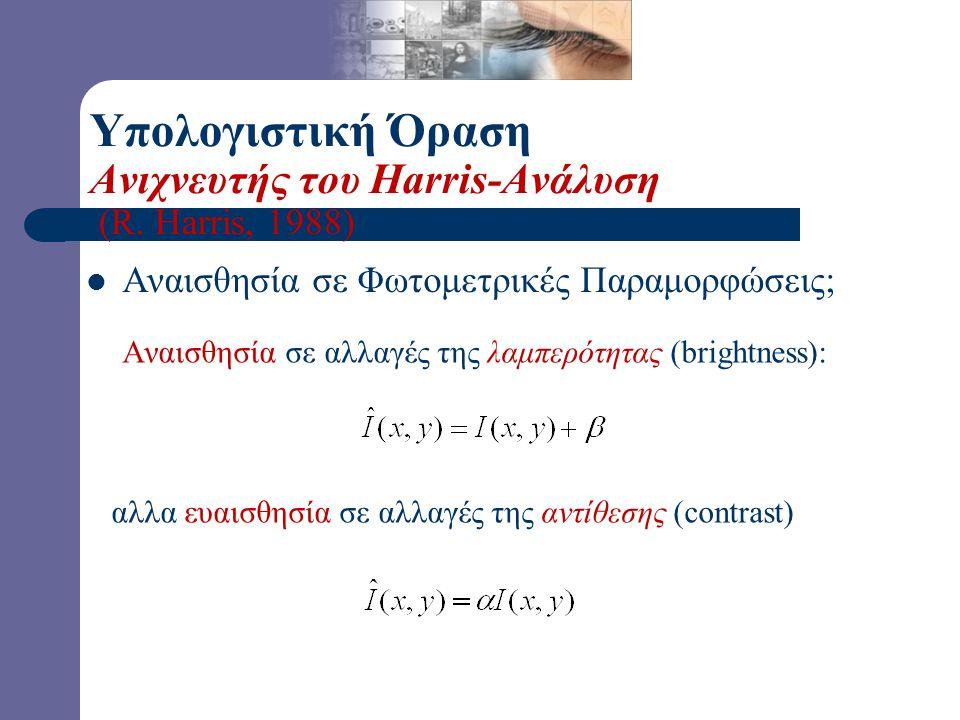 Αναισθησία σε Φωτομετρικές Παραμορφώσεις; Αναισθησία σε αλλαγές της λαμπερότητας (brightness): αλλα ευαισθησία σε αλλαγές της αντίθεσης (contrast) Υπολογιστική Όραση Ανιχνευτής του Harris-Ανάλυση (R.