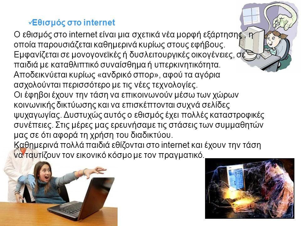 Εθισμός στο internet Ο εθισμός στο internet είναι μια σχετικά νέα μορφή εξάρτησης, η οποία παρουσιάζεται καθημερινά κυρίως στους εφήβους. Εμφανίζεται