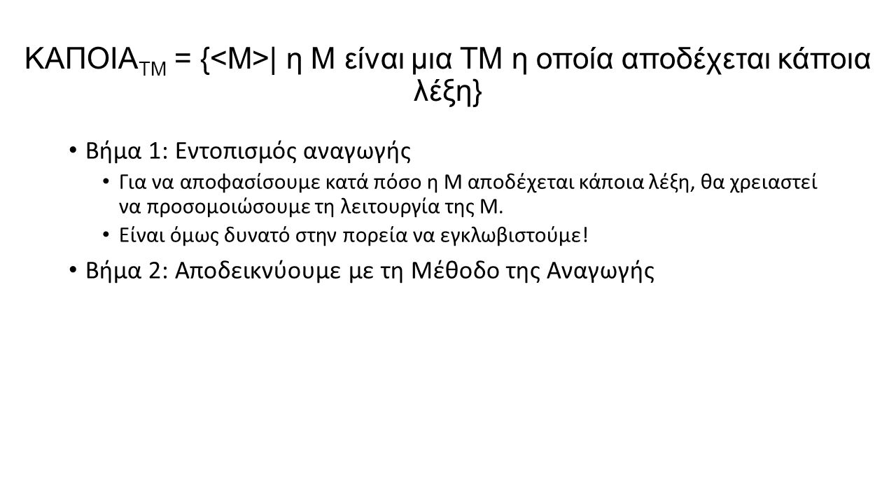 ΚΑΠΟΙΑ TM = { | η M είναι μια TM η οποία αποδέχεται κάποια λέξη} Βήμα 1: Εντοπισμός αναγωγής Για να αποφασίσουμε κατά πόσο η M αποδέχεται κάποια λέξη, θα χρειαστεί να προσομοιώσουμε τη λειτουργία της Μ.