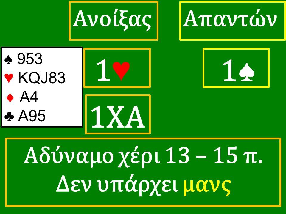 1♥ 1♥ ΑπαντώνΑνοίξας 1♠ 1ΧΑ ♠ 953 ♥ KQJ83  A4 ♣ A95 Αδύναμο χέρι 13 – 15 π. Δεν υπάρχει μανς