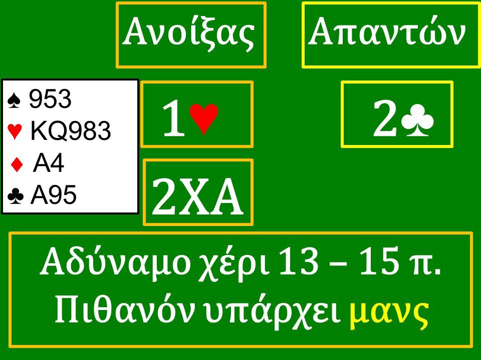 1♥ 1♥ ΑπαντώνΑνοίξας 2 ♣ 2ΧΑ ♠ 953 ♥ KQ983  A4 ♣ A95 Αδύναμο χέρι 13 – 15 π. Πιθανόν υπάρχει μανς