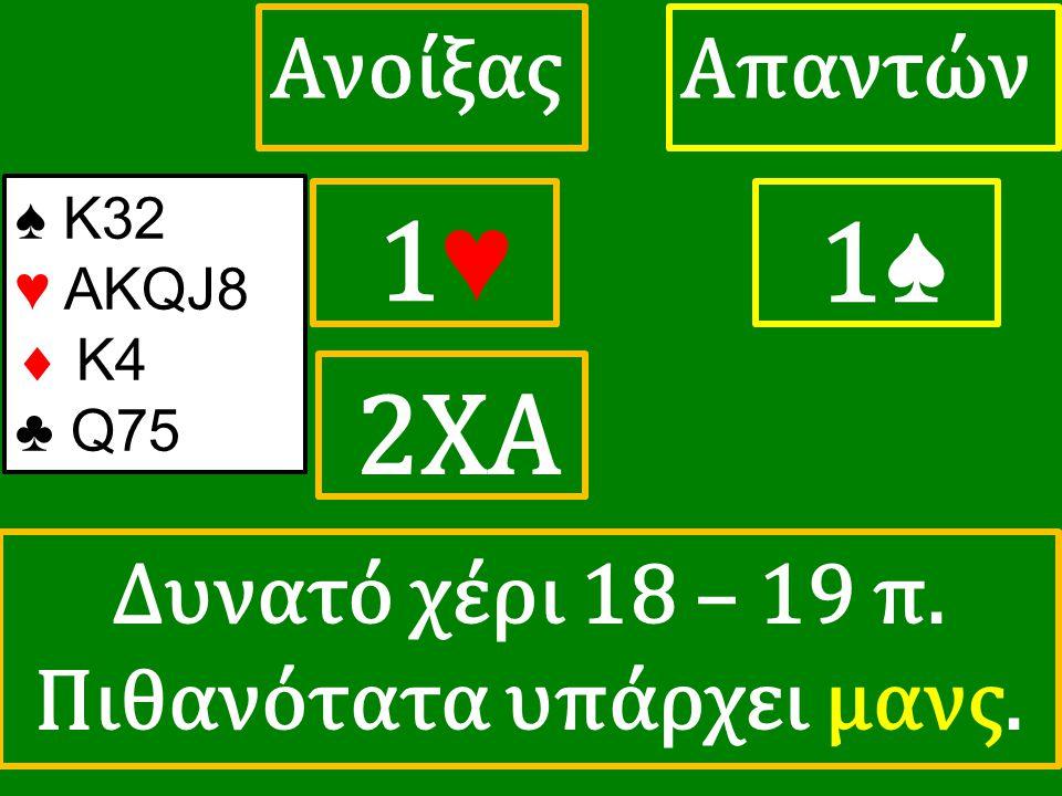 1♥ 1♥ ΑπαντώνΑνοίξας 1♠ 2XA ♠ K32 ♥ ΑΚQJ8  K4 ♣ Q75 Δυνατό χέρι 18 – 19 π. Πιθανότατα υπάρχει μανς.