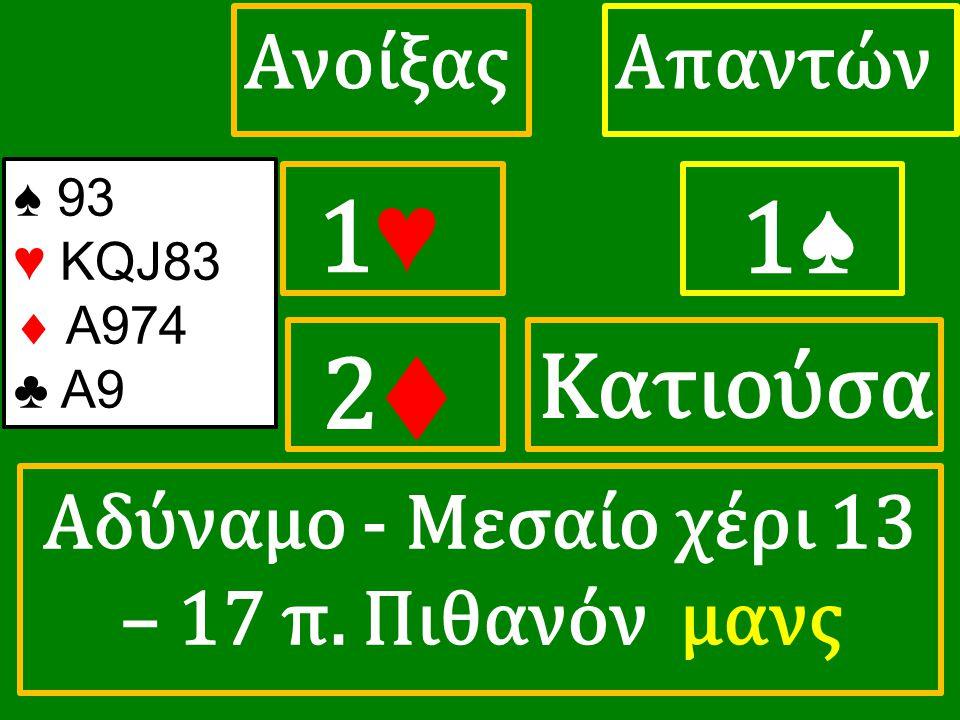 1♥ 1♥ ΑπαντώνΑνοίξας 1♠ 2♦ 2♦ ♠ 93 ♥ KQJ83  A974 ♣ A9 Αδύναμο - Μεσαίο χέρι 13 – 17 π. Πιθανόν μανς Κατιούσα