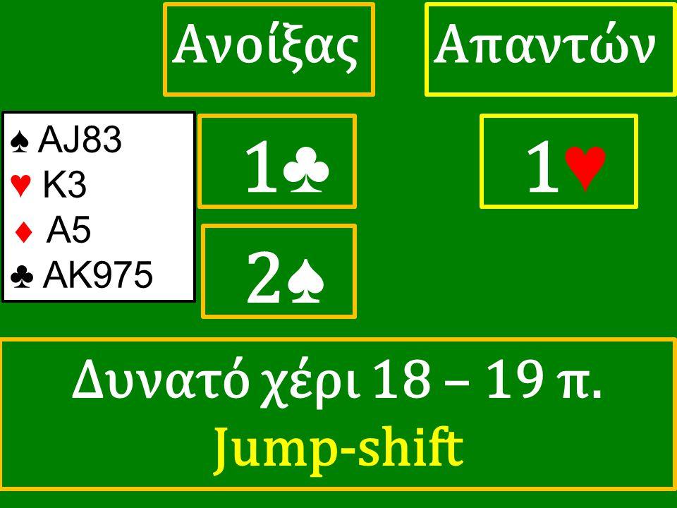 1♣ 1♣ ΑπαντώνΑνοίξας 1 ♥ ♠ ΑJ83 ♥ K3  A5 ♣ ΑΚ975 2♠ Δυνατό χέρι 18 – 19 π. Jump-shift