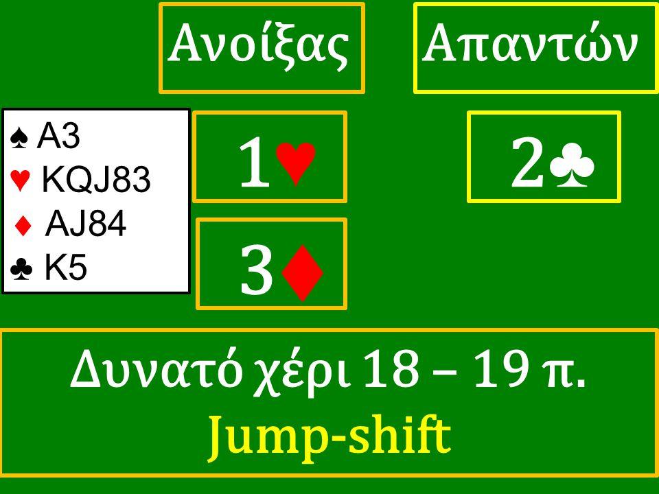 1♥ 1♥ ΑπαντώνΑνοίξας 2 ♣ ♠ Α3 ♥ KQJ83  AJ84 ♣ K5 3♦ Δυνατό χέρι 18 – 19 π. Jump-shift