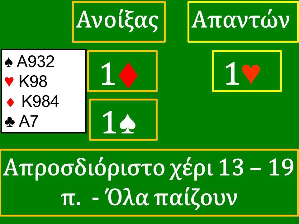 1♦ 1♦ ΑπαντώνΑνοίξας 1♥ 1♥ 1♠ 1♠ ♠ Α932 ♥ K98  Κ984 ♣ A7 Απροσδιόριστο χέρι 13 – 19 π. - Όλα παίζουν