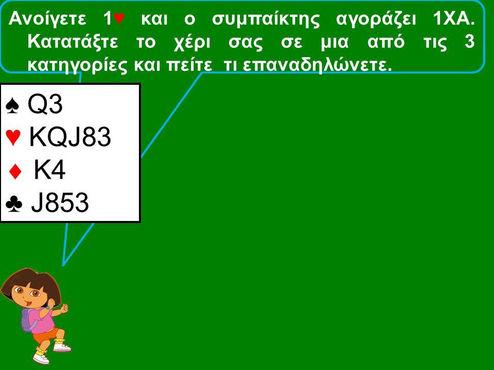 Ανοίγετε 1♥ και ο συμπαίκτης αγοράζει 1ΧΑ. Κατατάξτε το χέρι σας σε μια από τις 3 κατηγορίες και πείτε τι επαναδηλώνετε. ♠ Q3 ♥ KQJ83  Κ4 ♣ J853