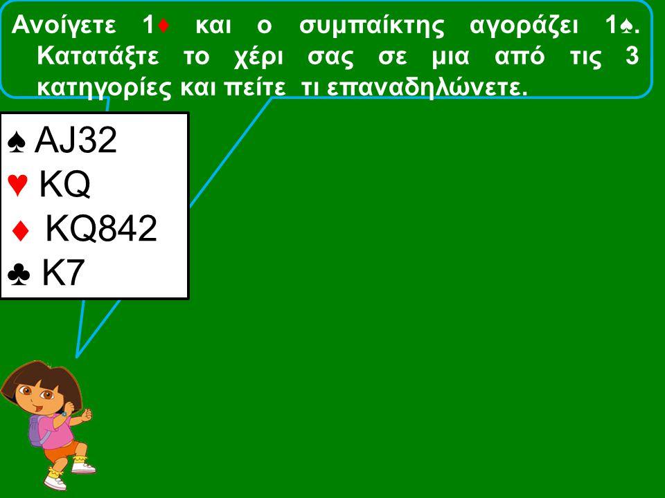 Ανοίγετε 1♦ και ο συμπαίκτης αγοράζει 1♠. Κατατάξτε το χέρι σας σε μια από τις 3 κατηγορίες και πείτε τι επαναδηλώνετε. ♠ ΑJ32 ♥ KQ  ΚQ842 ♣ Κ7