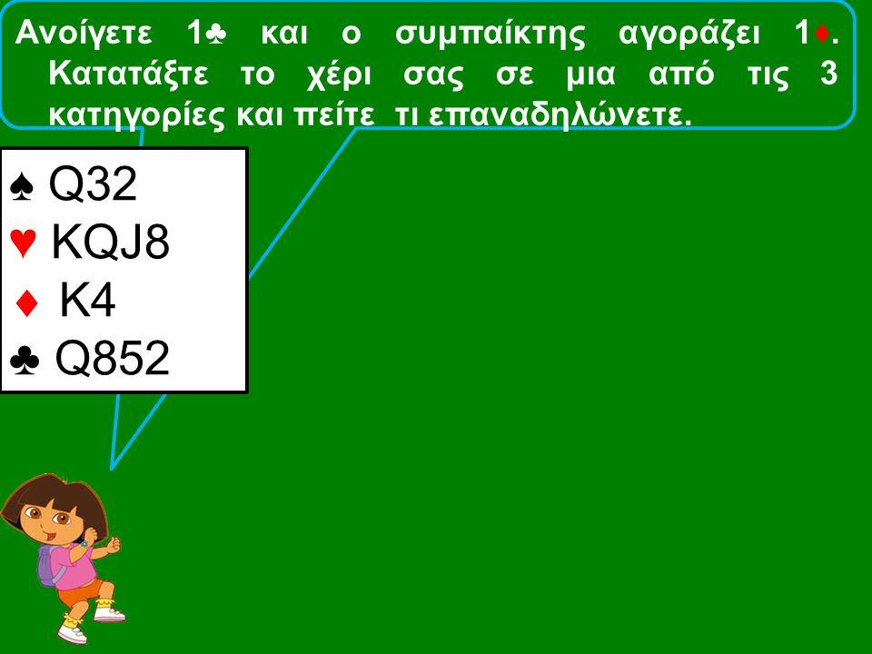 Ανοίγετε 1♣ και ο συμπαίκτης αγοράζει 1♦. Κατατάξτε το χέρι σας σε μια από τις 3 κατηγορίες και πείτε τι επαναδηλώνετε. ♠ Q32 ♥ KQJ8  Κ4 ♣ Q852