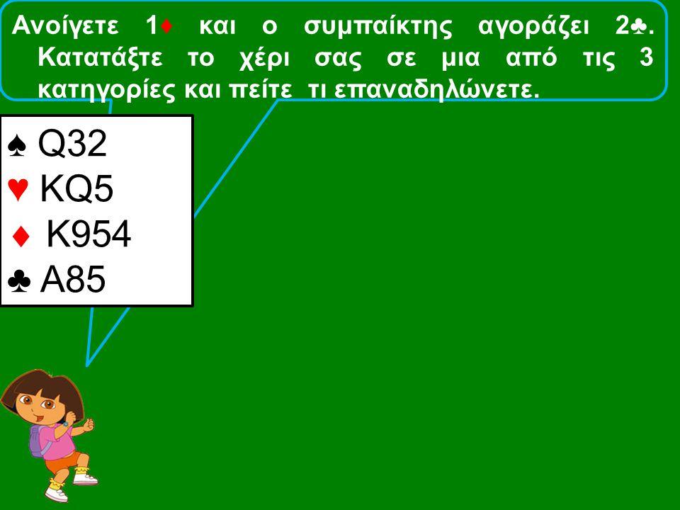Ανοίγετε 1♦ και ο συμπαίκτης αγοράζει 2♣. Κατατάξτε το χέρι σας σε μια από τις 3 κατηγορίες και πείτε τι επαναδηλώνετε. ♠ Q32 ♥ KQ5  Κ954 ♣ Α85