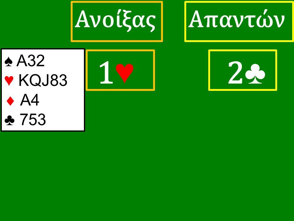 1♥ 1♥ ΑπαντώνΑνοίξας 2 ♣ ♠ Α32 ♥ KQJ83  A4 ♣ 753