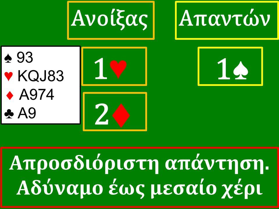 1♥ 1♥ ΑπαντώνΑνοίξας 1♠ 2♦ 2♦ ♠ 93 ♥ KQJ83  A974 ♣ A9 Απροσδιόριστη απάντηση. Αδύναμο έως μεσαίο χέρι