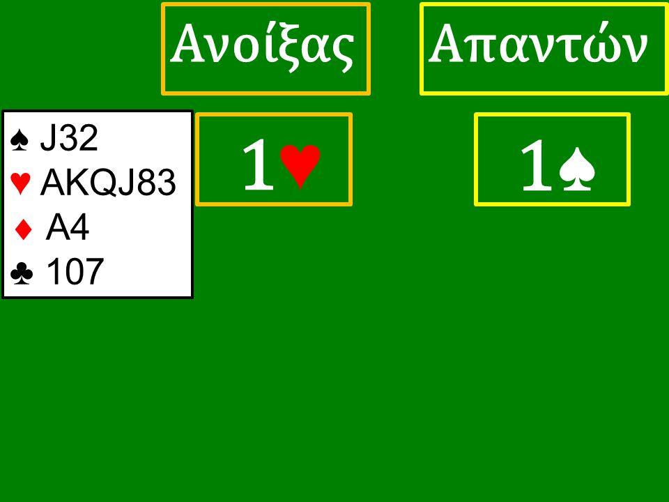 1♥ 1♥ ΑπαντώνΑνοίξας 1♠ ♠ J32 ♥ ΑΚQJ83  A4 ♣ 107