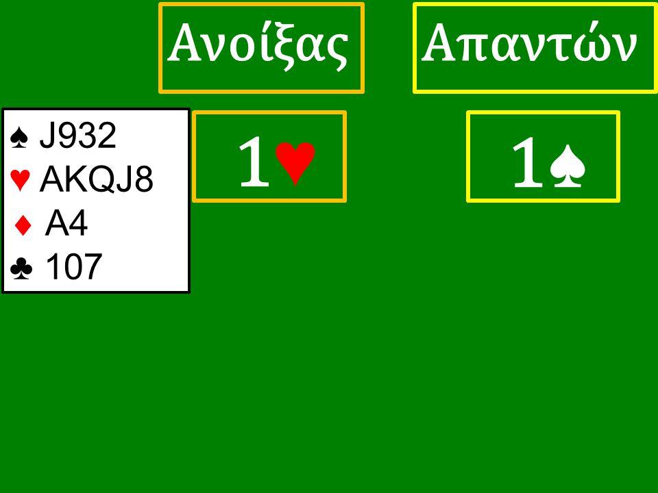 1♥ 1♥ ΑπαντώνΑνοίξας 1♠ ♠ J932 ♥ ΑΚQJ8  A4 ♣ 107
