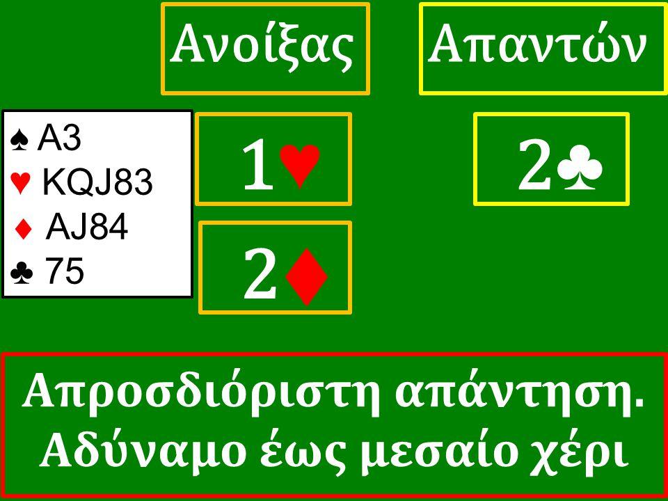 1♥ 1♥ ΑπαντώνΑνοίξας 2 ♣ ♠ Α3 ♥ KQJ83  AJ84 ♣ 75 2♦ Απροσδιόριστη απάντηση. Αδύναμο έως μεσαίο χέρι