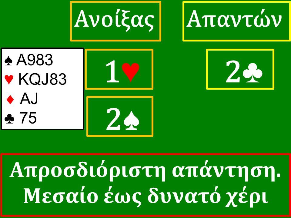 1♥ 1♥ ΑπαντώνΑνοίξας 2 ♣ ♠ Α983 ♥ KQJ83  AJ ♣ 75 2♠ Απροσδιόριστη απάντηση. Μεσαίο έως δυνατό χέρι