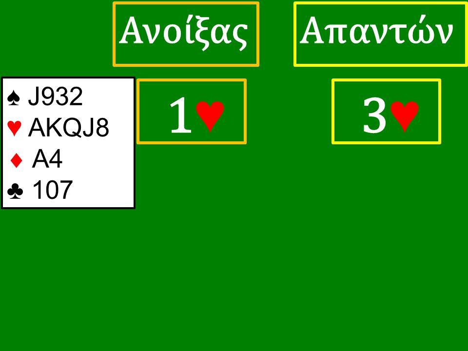 1♥ 1♥ ΑπαντώνΑνοίξας 3 ♥ ♠ J932 ♥ ΑΚQJ8  A4 ♣ 107