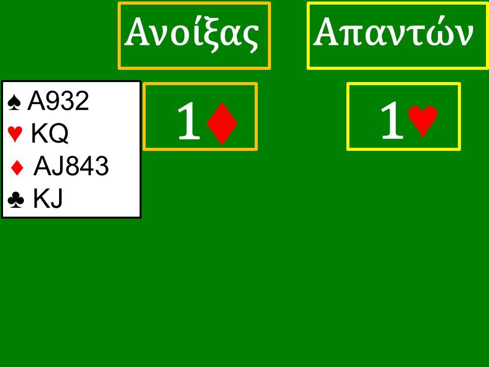 1♦ 1♦ ΑπαντώνΑνοίξας 1 ♥ ♠ Α932 ♥ KQ  AJ843 ♣ KJ