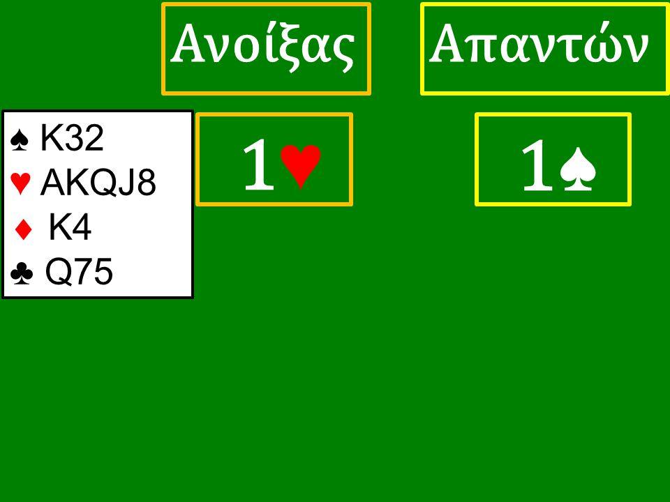 1♥ 1♥ ΑπαντώνΑνοίξας 1♠ ♠ K32 ♥ ΑΚQJ8  K4 ♣ Q75