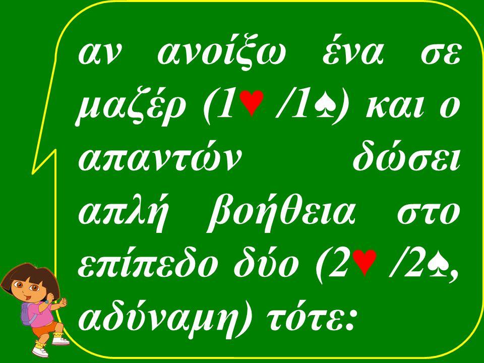 αν ανοίξω ένα σε μαζέρ (1 ♥ /1 ♠ ) και ο απαντών δώσει απλή βοήθεια στο επίπεδο δύο (2 ♥ /2 ♠, αδύναμη) τότε: