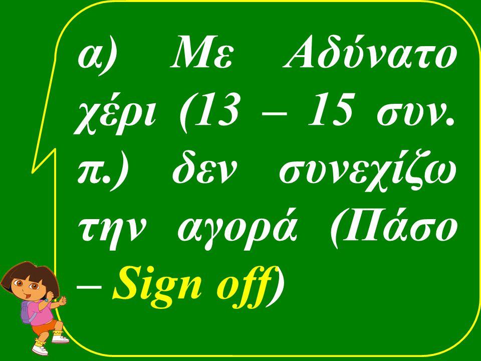 α) Με Αδύνατο χέρι (13 – 15 συν. π.) δεν συνεχίζω την αγορά (Πάσο – Sign off)
