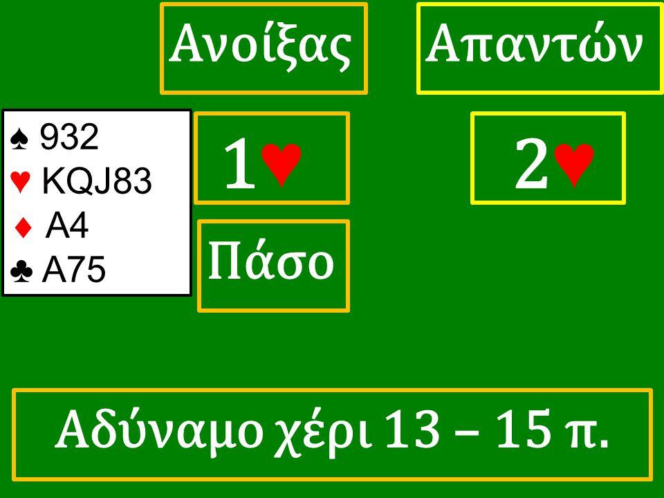 1♥ 1♥ ΑπαντώνΑνοίξας 2 ♥ Πάσο ♠ 932 ♥ KQJ83  A4 ♣ A75 Αδύναμο χέρι 13 – 15 π.