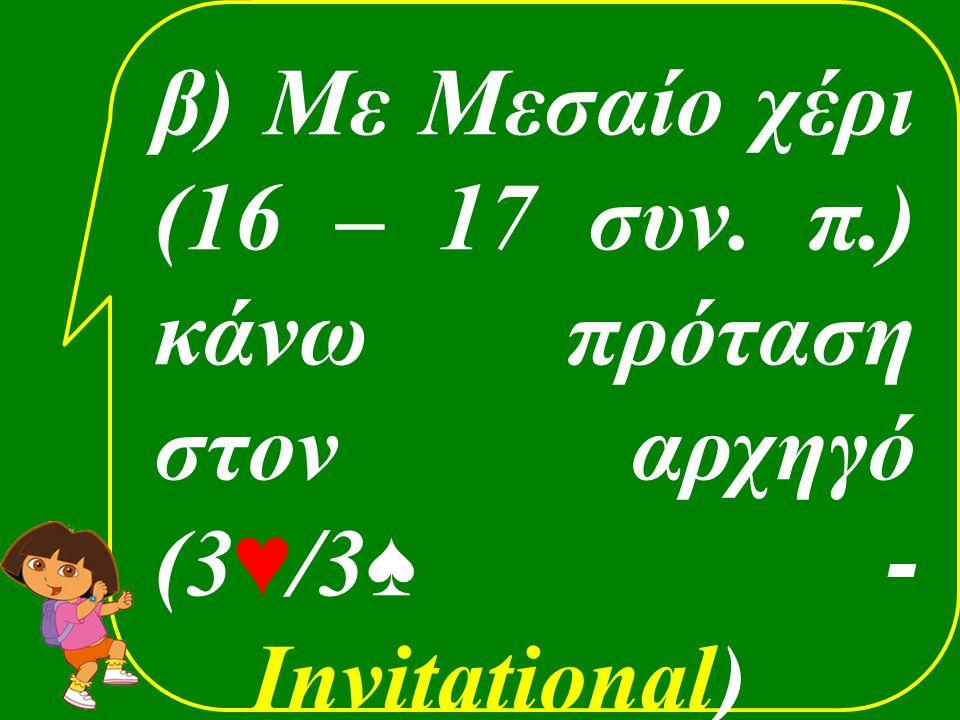 β) Με Μεσαίο χέρι (16 – 17 συν. π.) κάνω πρόταση στον αρχηγό (3 ♥ /3 ♠ - Invitational)