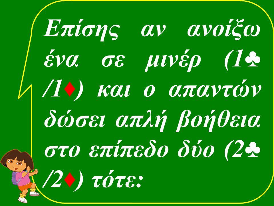Επίσης αν ανοίξω ένα σε μινέρ (1 ♣ /1 ♦ ) και ο απαντών δώσει απλή βοήθεια στο επίπεδο δύο (2 ♣ /2 ♦ ) τότε: