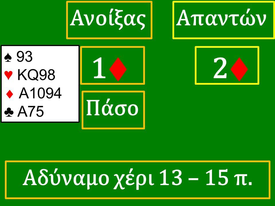 1♦ 1♦ ΑπαντώνΑνοίξας 2♦ Πάσο ♠ 93 ♥ KQ98  A1094 ♣ A75 Αδύναμο χέρι 13 – 15 π.