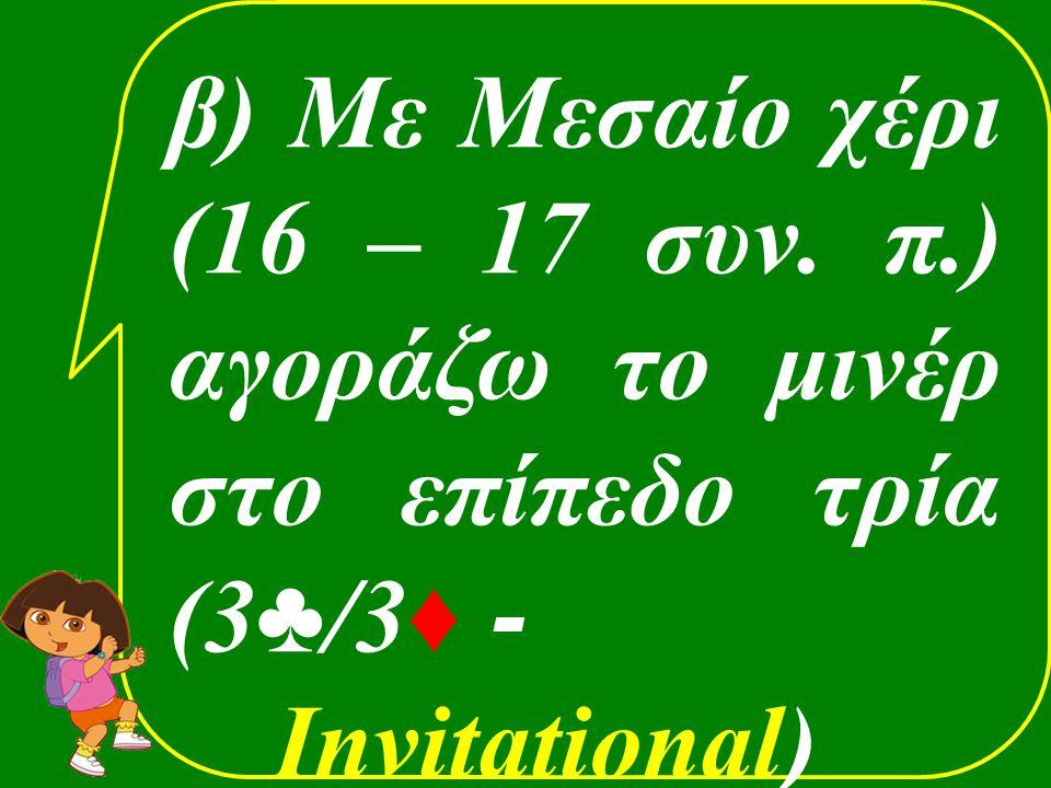β) Με Μεσαίο χέρι (16 – 17 συν. π.) αγοράζω το μινέρ στο επίπεδο τρία (3 ♣ /3 ♦ - Invitational)