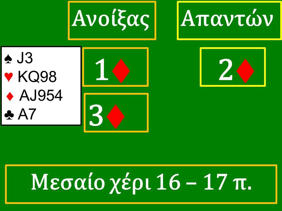 1♦ 1♦ ΑπαντώνΑνοίξας 2♦ 3♦3♦ ♠ J3 ♥ KQ98  AJ954 ♣ A7 Μεσαίο χέρι 16 – 17 π.