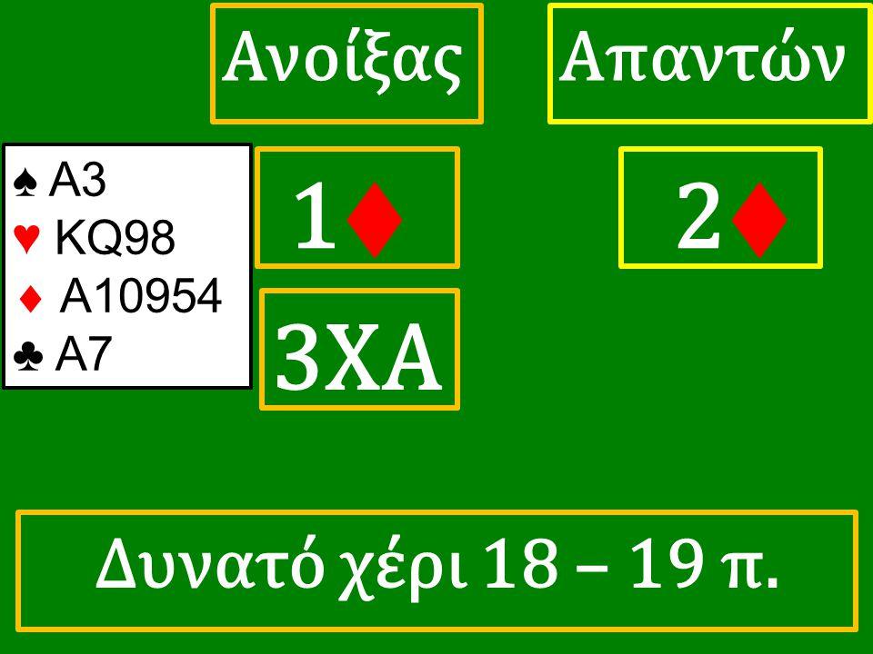 1♦ 1♦ ΑπαντώνΑνοίξας 2♦ 3ΧΑ ♠ Α3 ♥ KQ98  A10954 ♣ A7 Δυνατό χέρι 18 – 19 π.