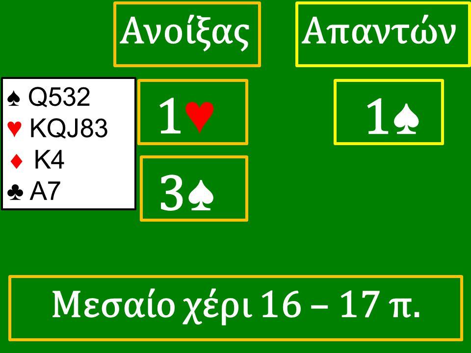1♥ 1♥ ΑπαντώνΑνοίξας 1♠ 3♠ 3♠ ♠ Q532 ♥ KQJ83  Κ4 ♣ A7 Μεσαίο χέρι 16 – 17 π.