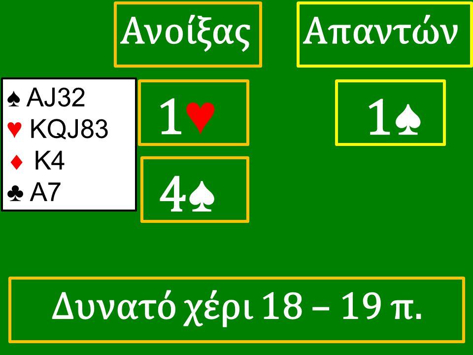 1♥ 1♥ ΑπαντώνΑνοίξας 1♠ 4♠ 4♠ ♠ ΑJ32 ♥ KQJ83  Κ4 ♣ A7 Δυνατό χέρι 18 – 19 π.