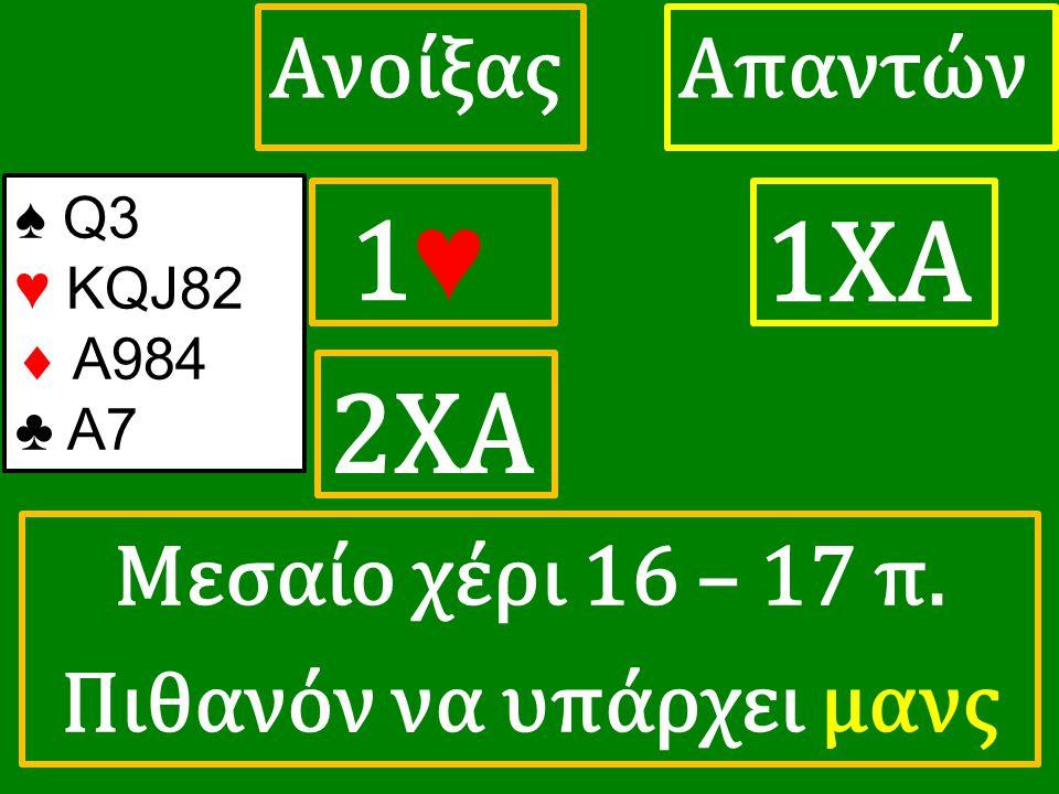 1♥ 1♥ ΑπαντώνΑνοίξας 1ΧΑ 2XA ♠ Q3 ♥ KQJ82  A984 ♣ A7 Μεσαίο χέρι 16 – 17 π. Πιθανόν να υπάρχει μανς