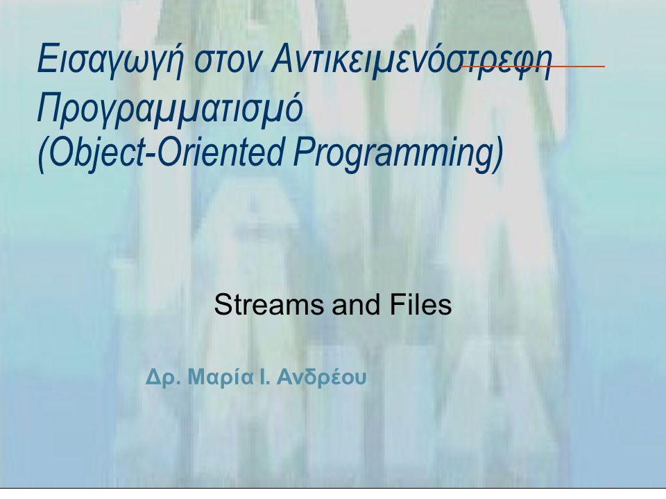 Δρ. Μαρία Ι. Ανδρέου Εισαγωγή στον Αντικειμενόστρεφη Προγραμματισμό (Object-Oriented Programming) Streams and Files