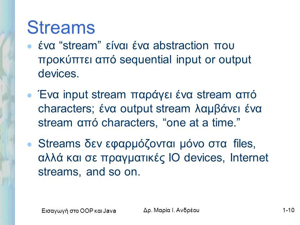 """Εισαγωγή στο ΟΟΡ και Java Δρ. Μαρία Ι. Ανδρέου1-10 Streams l ένα """"stream"""" είναι ένα abstraction που προκύπτει από sequential input or output devices."""