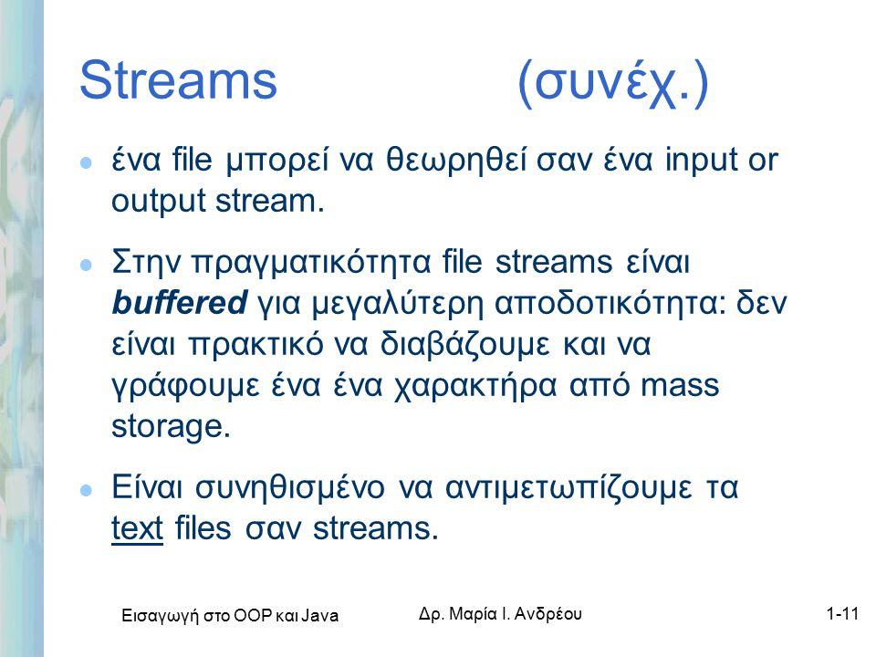 Εισαγωγή στο ΟΟΡ και Java Δρ. Μαρία Ι. Ανδρέου1-11 Streams (συνέχ.) l ένα file μπορεί να θεωρηθεί σαν ένα input or output stream. l Στην πραγματικότητ