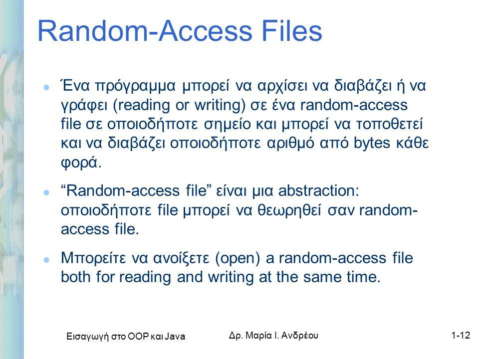 Εισαγωγή στο ΟΟΡ και Java Δρ. Μαρία Ι. Ανδρέου1-12 Random-Access Files l Ένα πρόγραμμα μπορεί να αρχίσει να διαβάζει ή να γράφει (reading or writing)