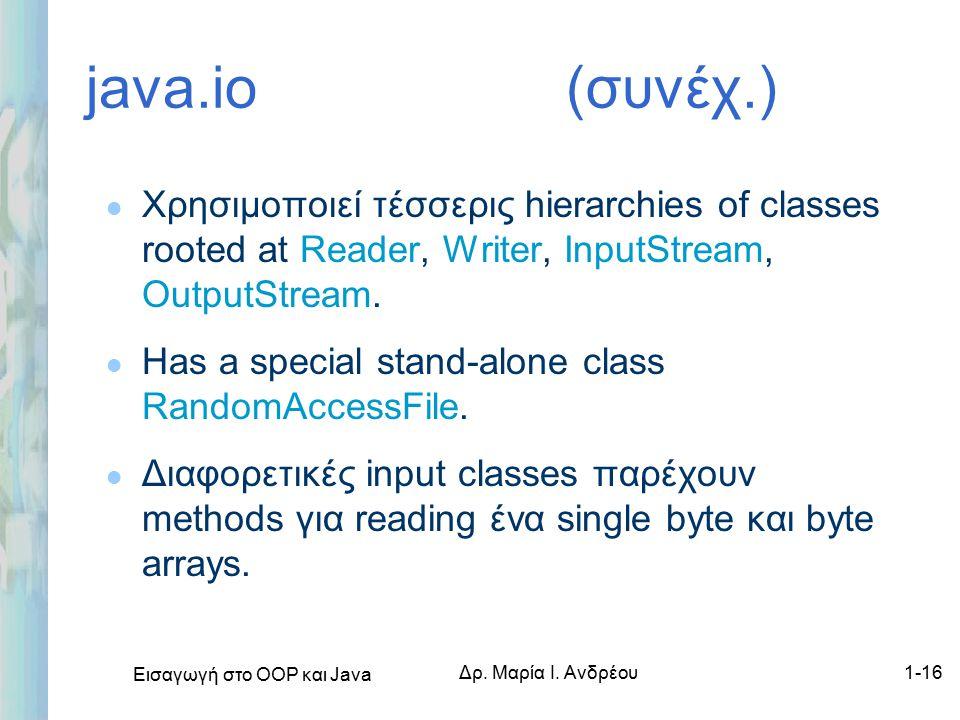 Εισαγωγή στο ΟΟΡ και Java Δρ. Μαρία Ι. Ανδρέου1-16 java.io (συνέχ.) l Χρησιμοποιεί τέσσερις hierarchies of classes rooted at Reader, Writer, InputStre