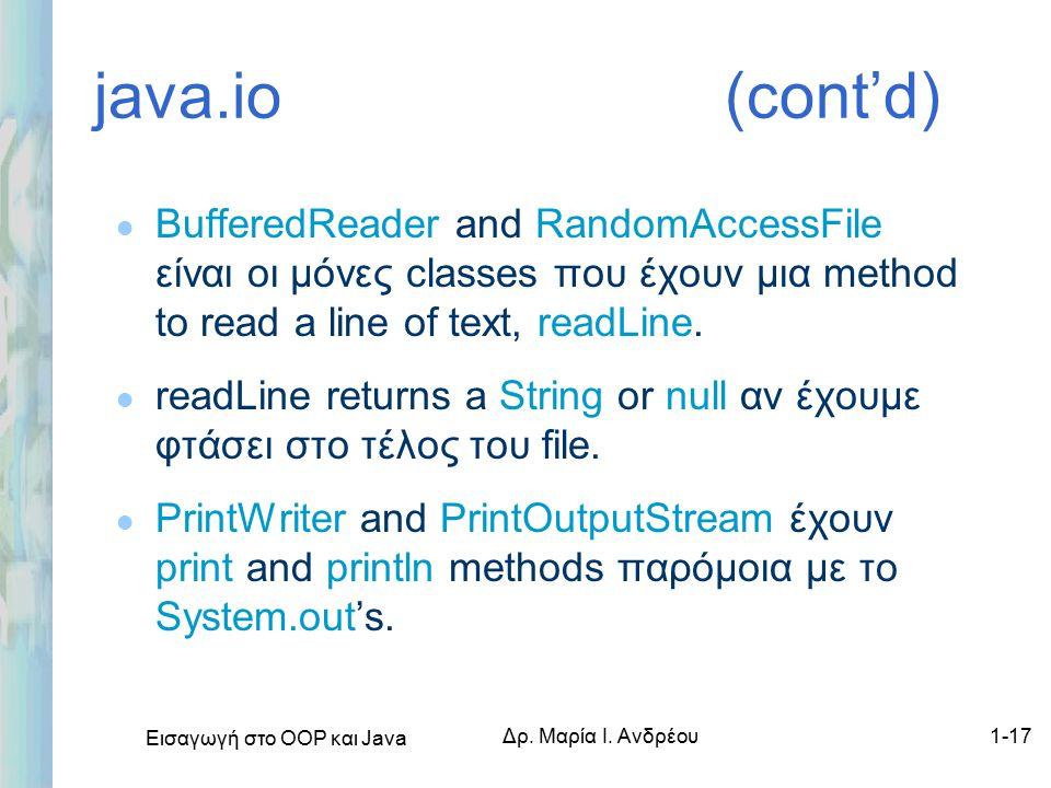 Εισαγωγή στο ΟΟΡ και Java Δρ. Μαρία Ι. Ανδρέου1-17 java.io (cont'd) l BufferedReader and RandomAccessFile είναι οι μόνες classes που έχουν μια method