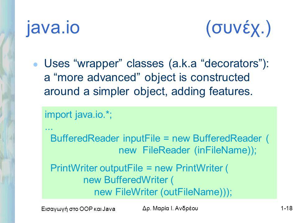 """Εισαγωγή στο ΟΟΡ και Java Δρ. Μαρία Ι. Ανδρέου1-18 java.io (συνέχ.) l Uses """"wrapper"""" classes (a.k.a """"decorators""""): a """"more advanced"""" object is constru"""