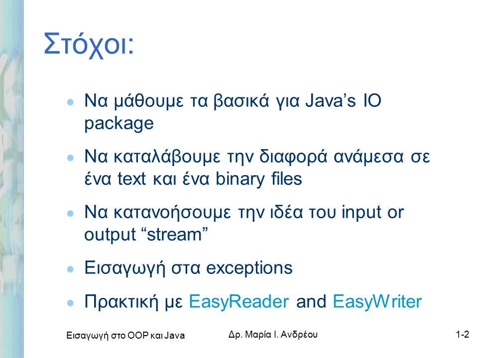 Εισαγωγή στο ΟΟΡ και Java Δρ. Μαρία Ι. Ανδρέου1-2 Στόχοι: l Να μάθουμε τα βασικά για Java's IO package l Να καταλάβουμε την διαφορά ανάμεσα σε ένα tex