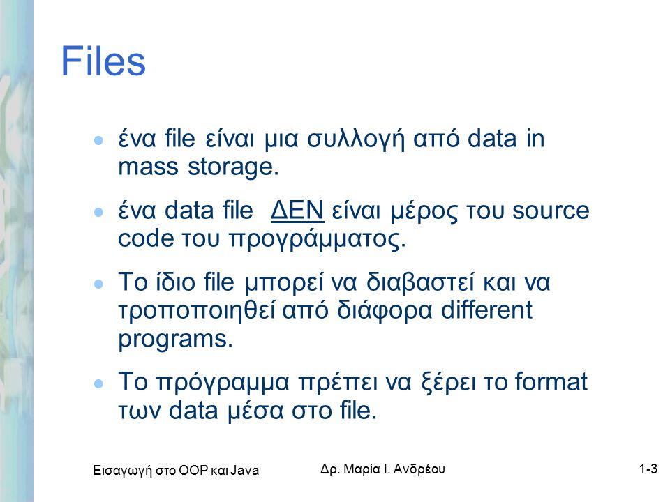 Εισαγωγή στο ΟΟΡ και Java Δρ. Μαρία Ι. Ανδρέου1-3 Files l ένα file είναι μια συλλογή από data in mass storage. l ένα data file ΔΕΝ είναι μέρος του sou
